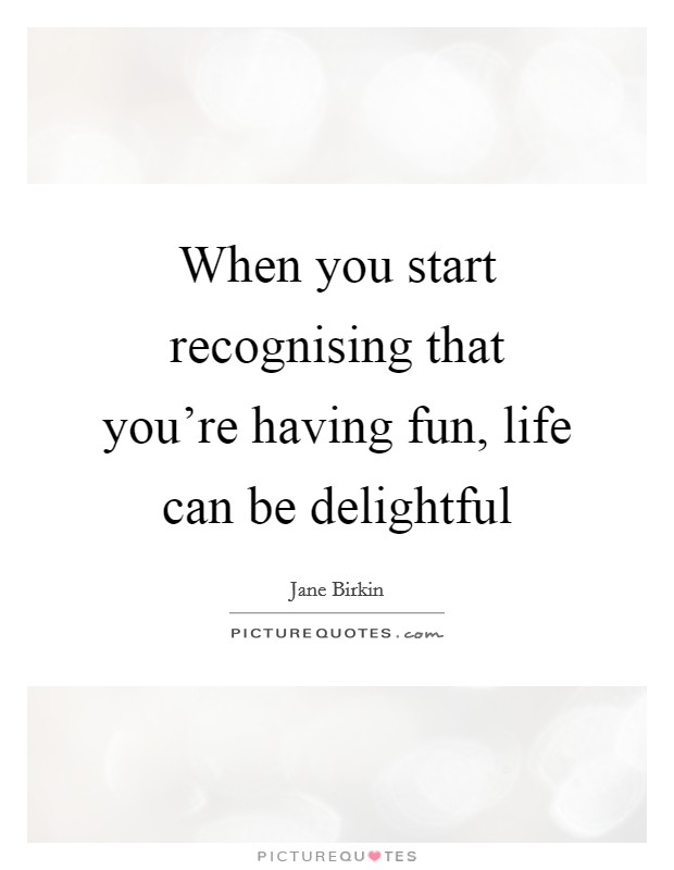When you start recognising that you're having fun, life can be delightful Picture Quote #1
