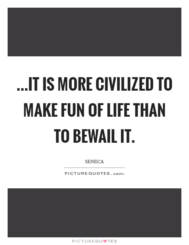 ...it is more civilized to make fun of life than to bewail it Picture Quote #1