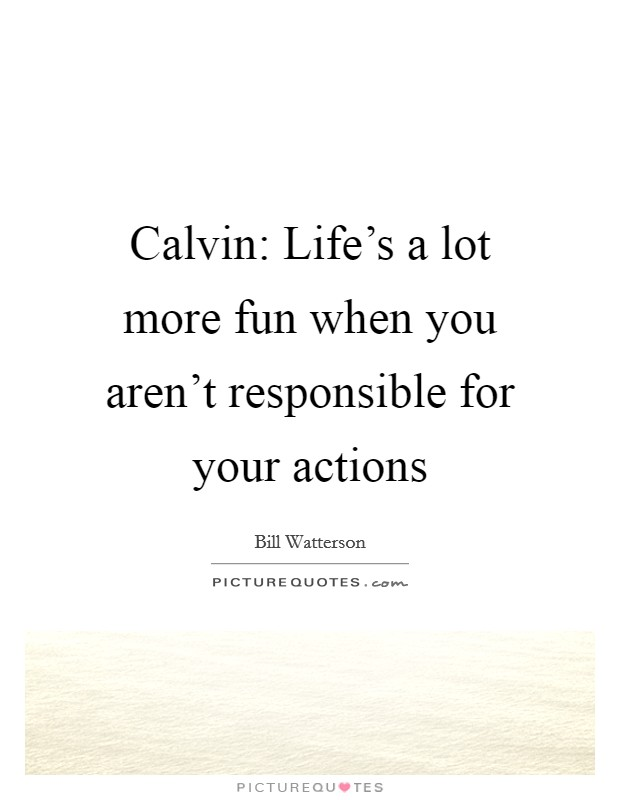 Calvin: Life's a lot more fun when you aren't responsible for your actions Picture Quote #1