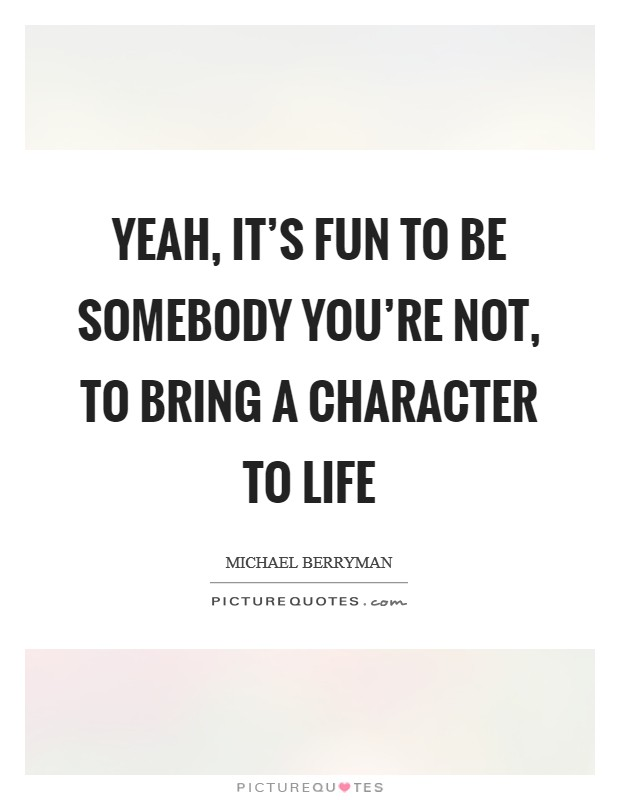 Yeah, it's fun to be somebody you're not, to bring a character to life Picture Quote #1
