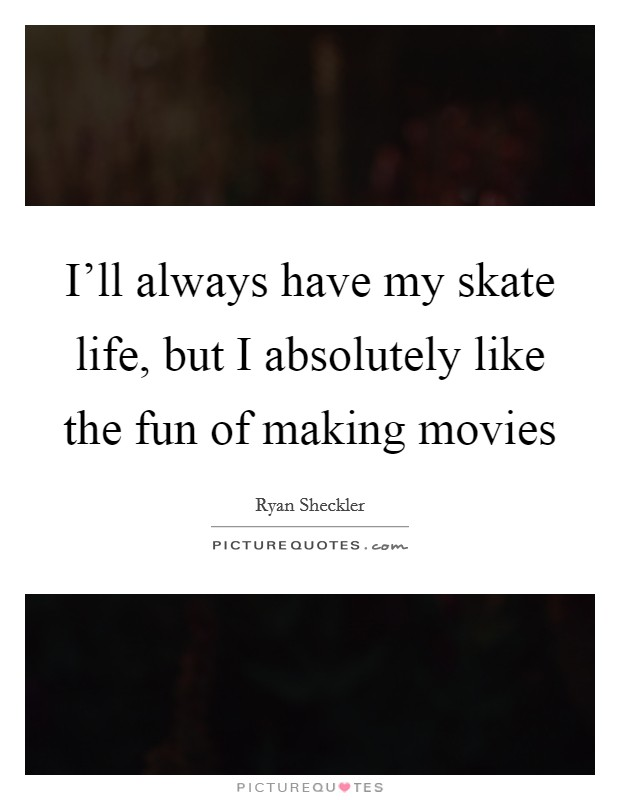 I'll always have my skate life, but I absolutely like the fun of making movies Picture Quote #1