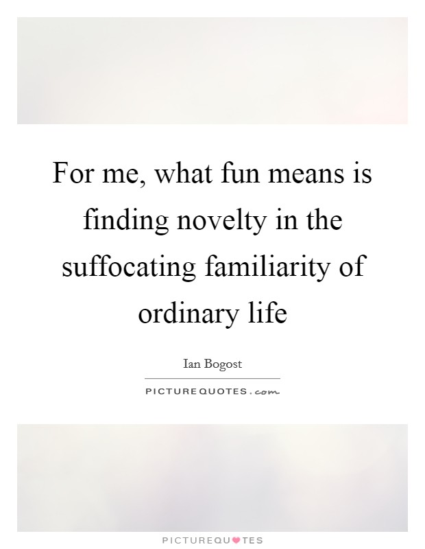 For me, what fun means is finding novelty in the suffocating familiarity of ordinary life Picture Quote #1