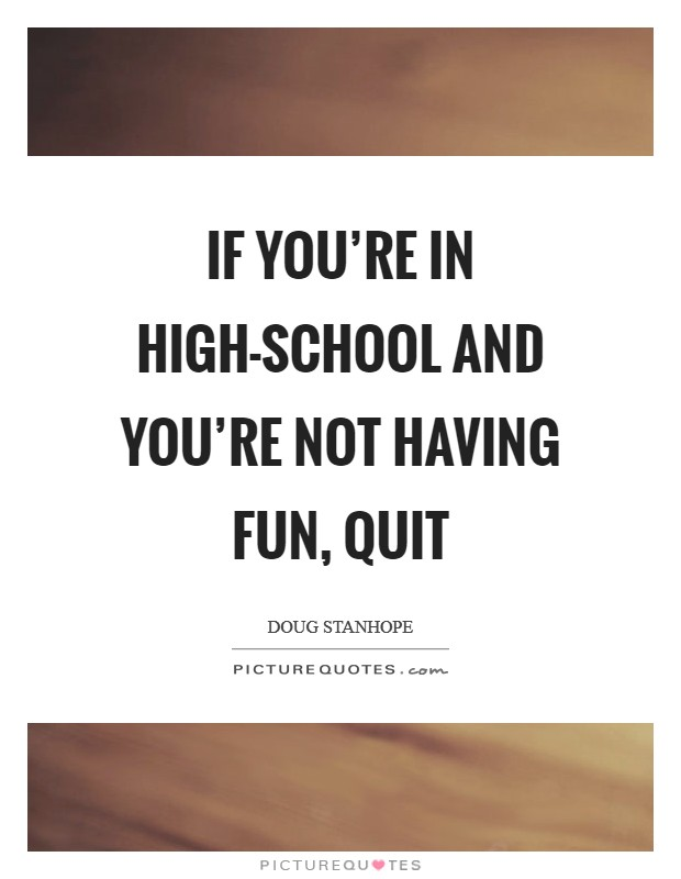 If you're in high-school and you're not having fun, quit Picture Quote #1