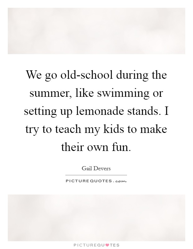 We go old-school during the summer, like swimming or setting up lemonade stands. I try to teach my kids to make their own fun Picture Quote #1
