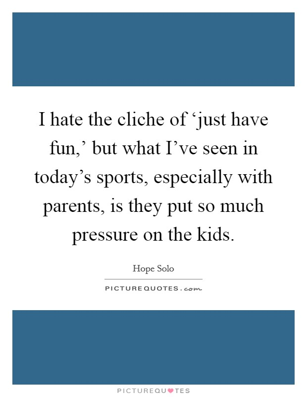 I hate the cliche of 'just have fun,' but what I've seen in today's sports, especially with parents, is they put so much pressure on the kids Picture Quote #1