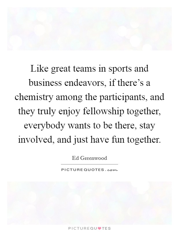 Like great teams in sports and business endeavors, if there's a chemistry among the participants, and they truly enjoy fellowship together, everybody wants to be there, stay involved, and just have fun together Picture Quote #1