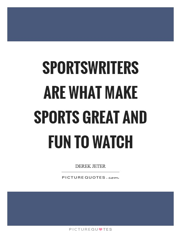 Sportswriters are what make sports great and fun to watch Picture Quote #1