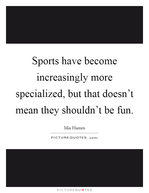 Sports have become increasingly more specialized, but that doesn't mean they shouldn't be fun Picture Quote #1