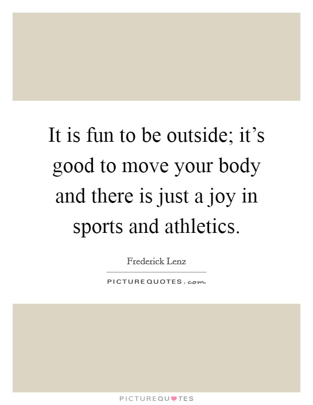 It is fun to be outside; it's good to move your body and there is just a joy in sports and athletics Picture Quote #1