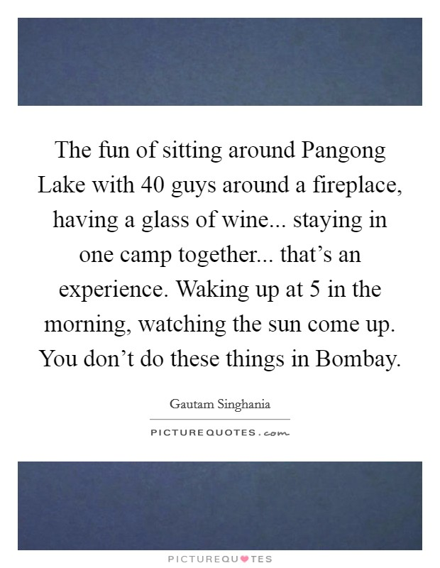 The fun of sitting around Pangong Lake with 40 guys around a fireplace, having a glass of wine... staying in one camp together... that's an experience. Waking up at 5 in the morning, watching the sun come up. You don't do these things in Bombay Picture Quote #1