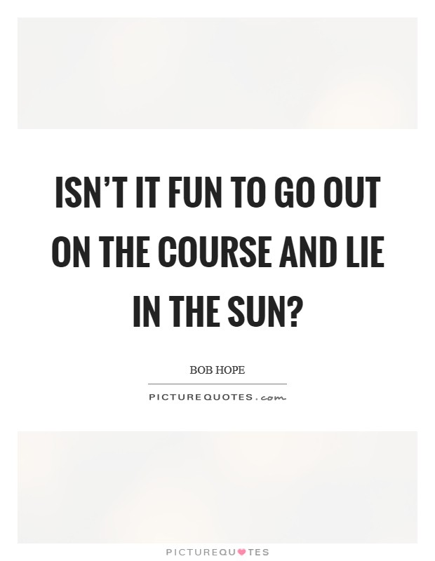 Isn't it fun to go out on the course and lie in the sun? Picture Quote #1