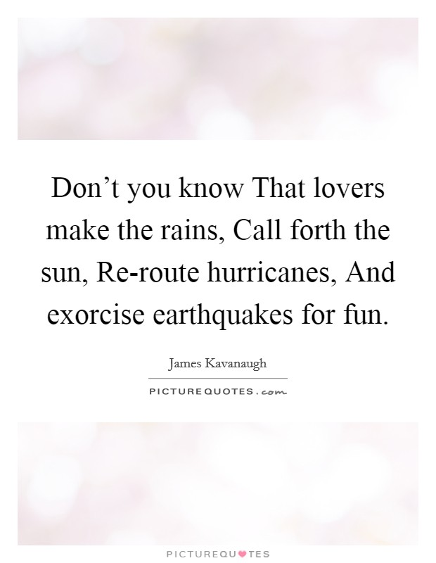 Don't you know That lovers make the rains, Call forth the sun, Re-route hurricanes, And exorcise earthquakes for fun. Picture Quote #1
