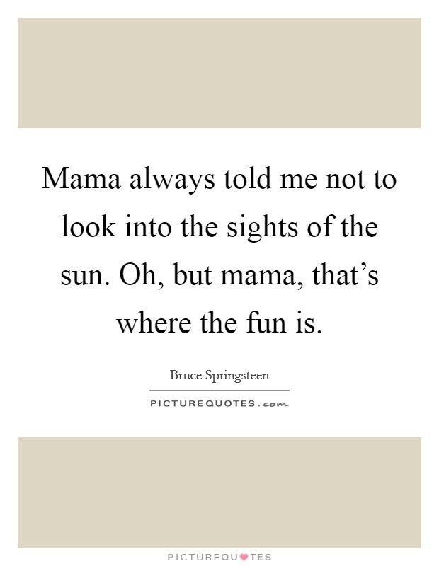Mama always told me not to look into the sights of the sun. Oh, but mama, that's where the fun is Picture Quote #1