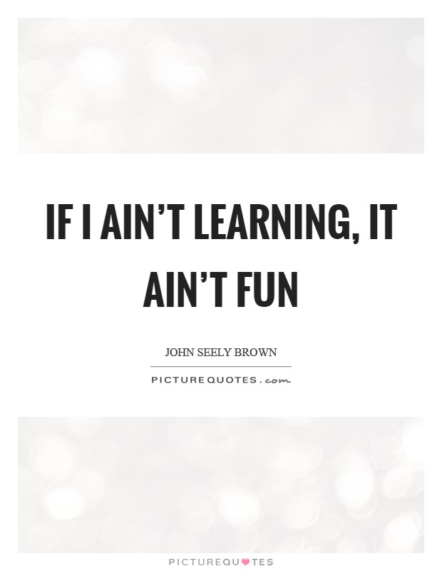 If I ain't learning, it ain't fun Picture Quote #1