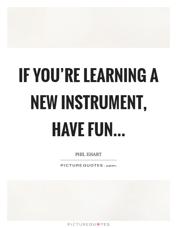 If you're learning a new instrument, have fun Picture Quote #1