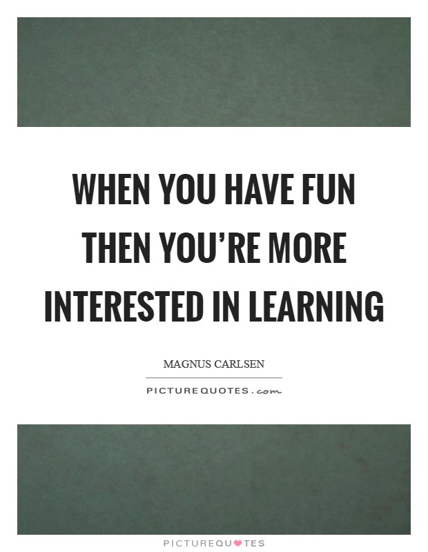 When you have fun then you're more interested in learning Picture Quote #1