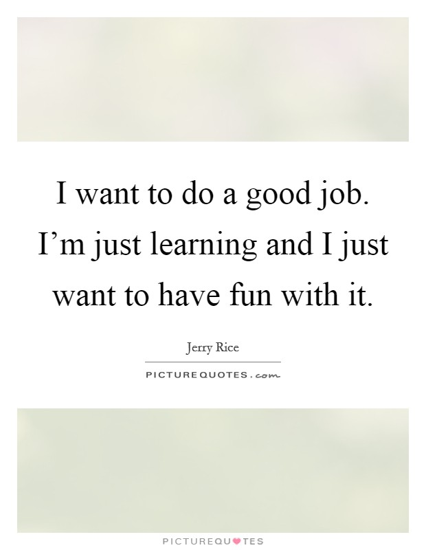I want to do a good job. I'm just learning and I just want to have fun with it Picture Quote #1