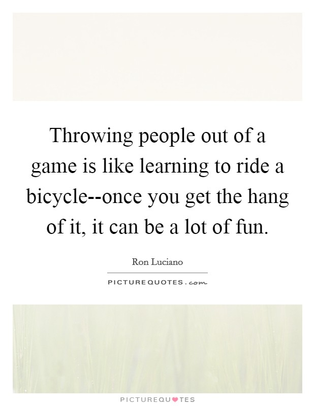 Throwing people out of a game is like learning to ride a bicycle--once you get the hang of it, it can be a lot of fun Picture Quote #1