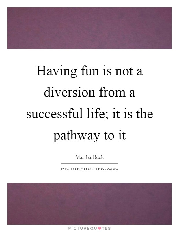 Having fun is not a diversion from a successful life; it is the pathway to it Picture Quote #1