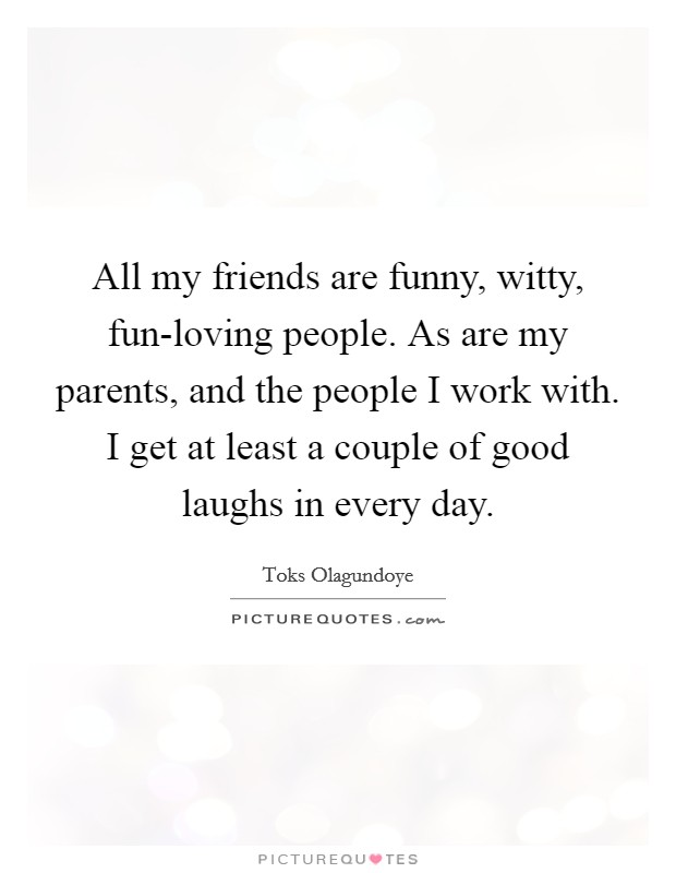 All my friends are funny, witty, fun-loving people. As are my parents, and the people I work with. I get at least a couple of good laughs in every day Picture Quote #1