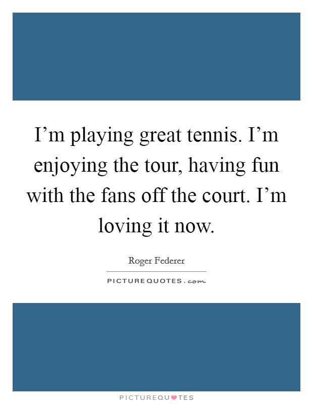 I'm playing great tennis. I'm enjoying the tour, having fun with the fans off the court. I'm loving it now Picture Quote #1