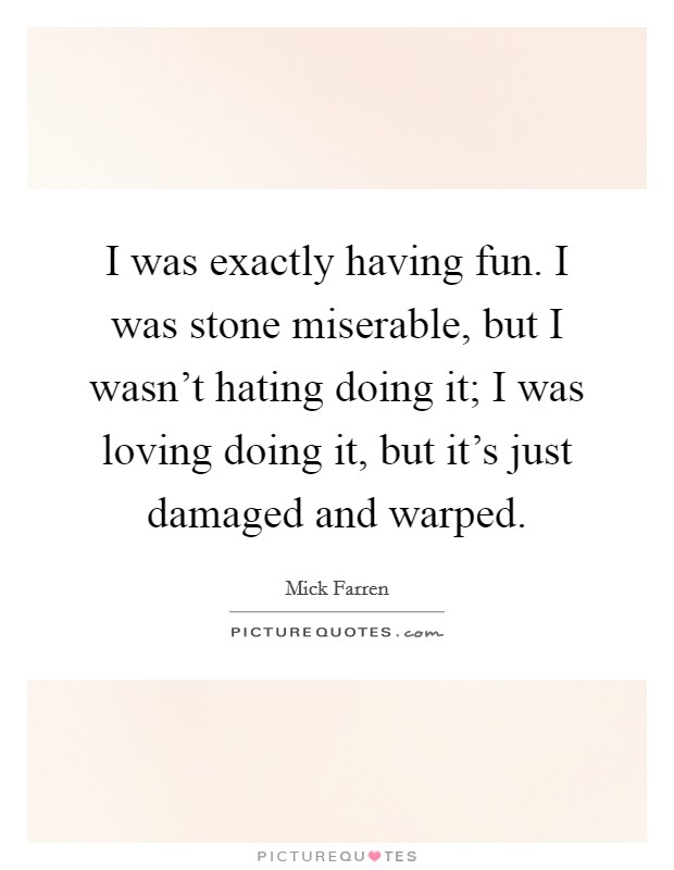 I was exactly having fun. I was stone miserable, but I wasn't hating doing it; I was loving doing it, but it's just damaged and warped Picture Quote #1