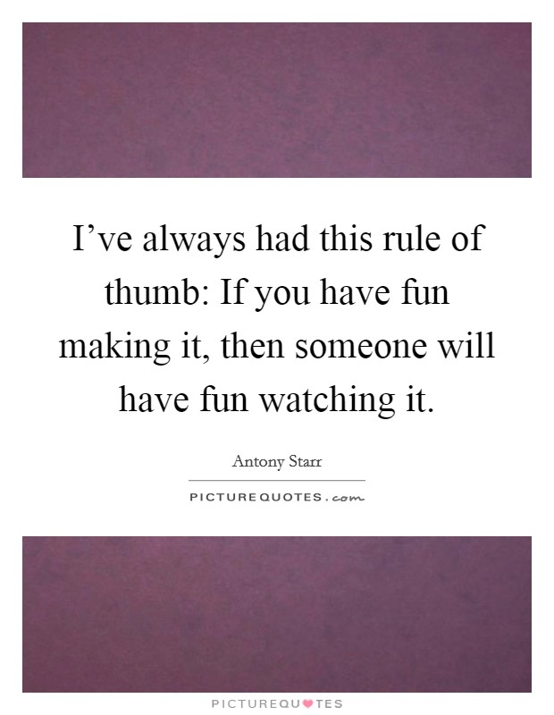 I've always had this rule of thumb: If you have fun making it, then someone will have fun watching it Picture Quote #1