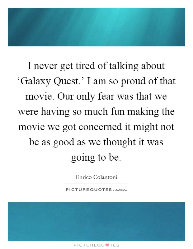 I never get tired of talking about 'Galaxy Quest.' I am so proud of that movie. Our only fear was that we were having so much fun making the movie we got concerned it might not be as good as we thought it was going to be Picture Quote #1