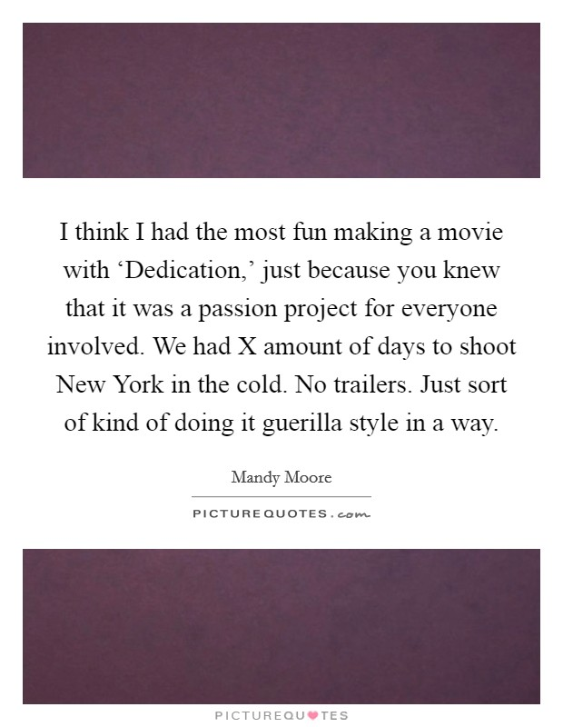 I think I had the most fun making a movie with 'Dedication,' just because you knew that it was a passion project for everyone involved. We had X amount of days to shoot New York in the cold. No trailers. Just sort of kind of doing it guerilla style in a way Picture Quote #1