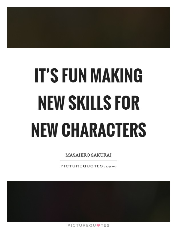 It's fun making new skills for new characters Picture Quote #1