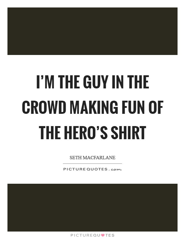 I'm the guy in the crowd making fun of the hero's shirt Picture Quote #1