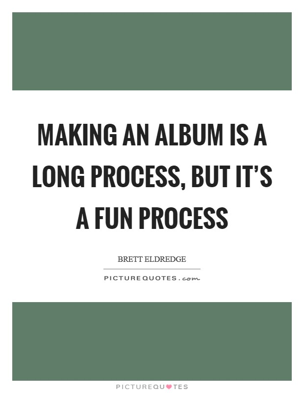 Making an album is a long process, but it's a fun process Picture Quote #1