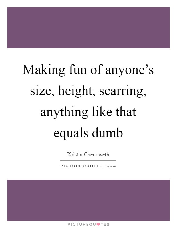 Making fun of anyone's size, height, scarring, anything like that equals dumb Picture Quote #1