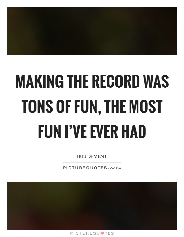 Making the record was tons of fun, the most fun I've ever had Picture Quote #1