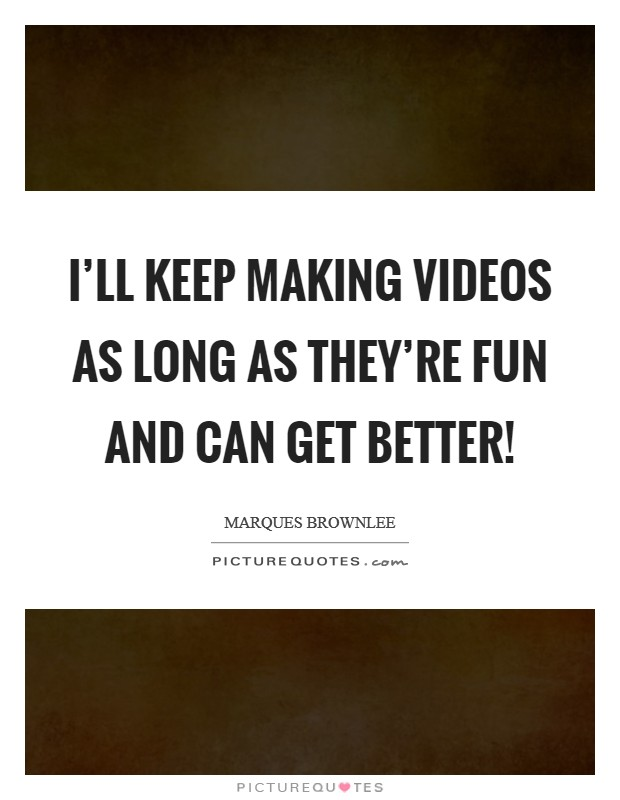 I'll keep making videos as long as they're fun and can get better! Picture Quote #1