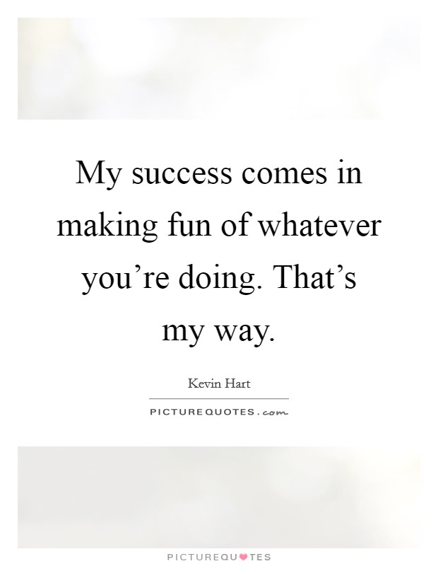 My success comes in making fun of whatever you're doing. That's my way Picture Quote #1