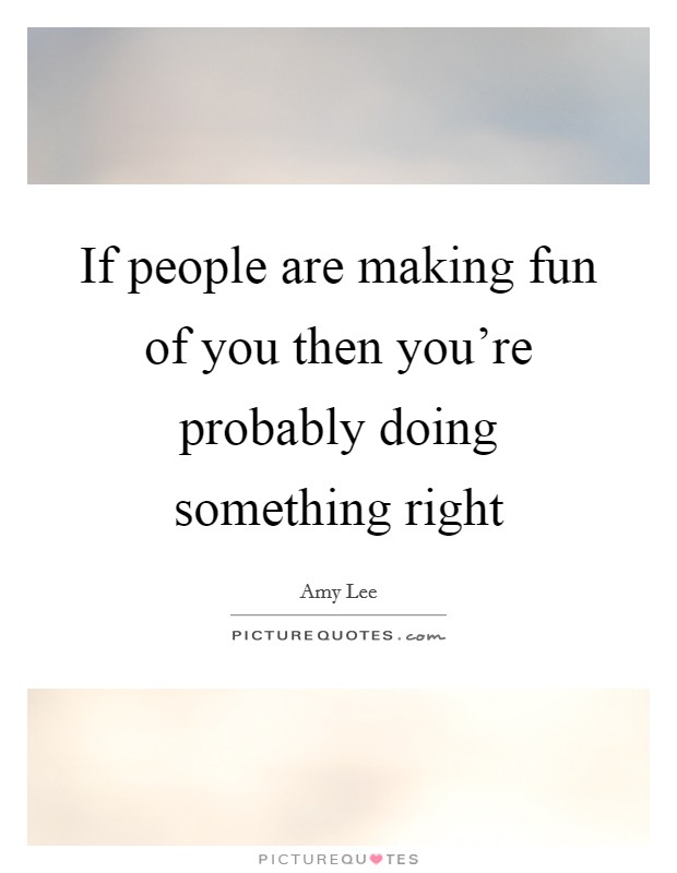 If people are making fun of you then you're probably doing something right Picture Quote #1