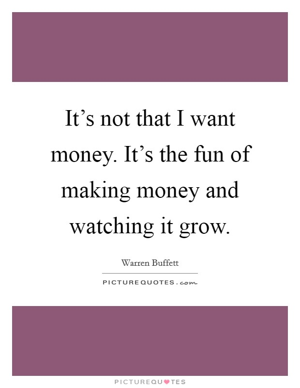 It's not that I want money. It's the fun of making money and watching it grow Picture Quote #1