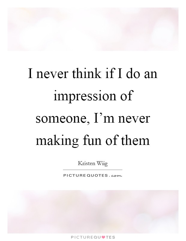 I never think if I do an impression of someone, I'm never making fun of them Picture Quote #1
