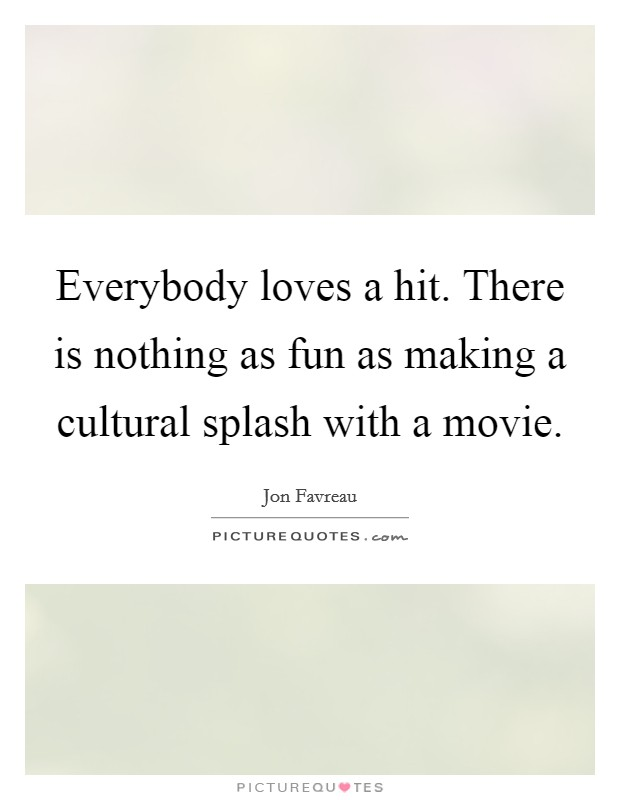 Everybody loves a hit. There is nothing as fun as making a cultural splash with a movie Picture Quote #1