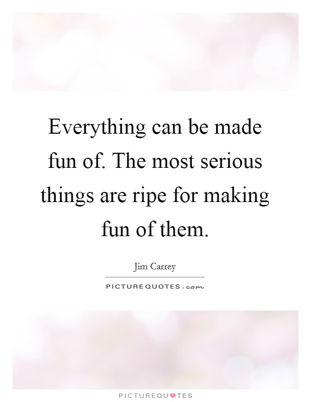Everything can be made fun of. The most serious things are ripe for making fun of them Picture Quote #1