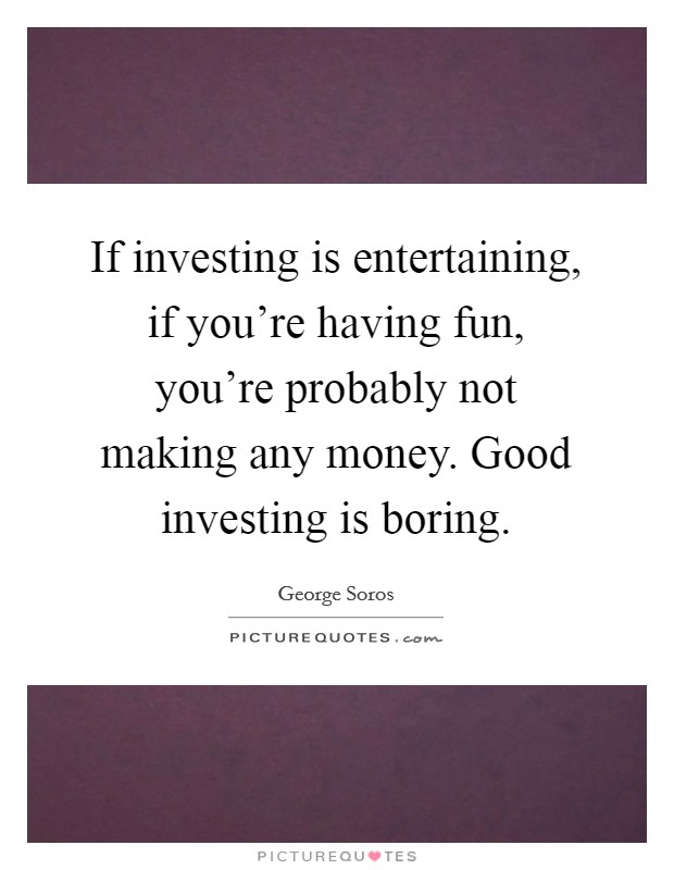 If investing is entertaining, if you're having fun, you're probably not making any money. Good investing is boring Picture Quote #1