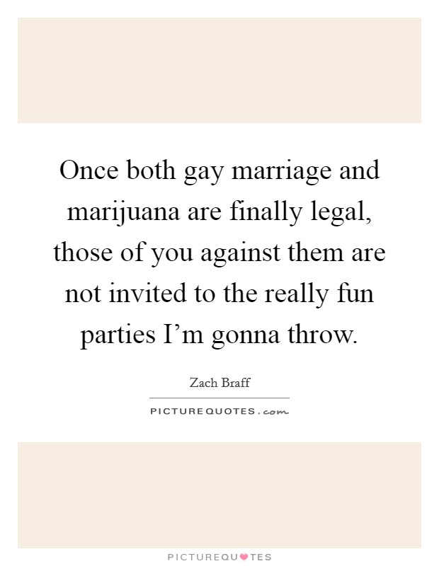 Once both gay marriage and marijuana are finally legal, those of you against them are not invited to the really fun parties I'm gonna throw Picture Quote #1