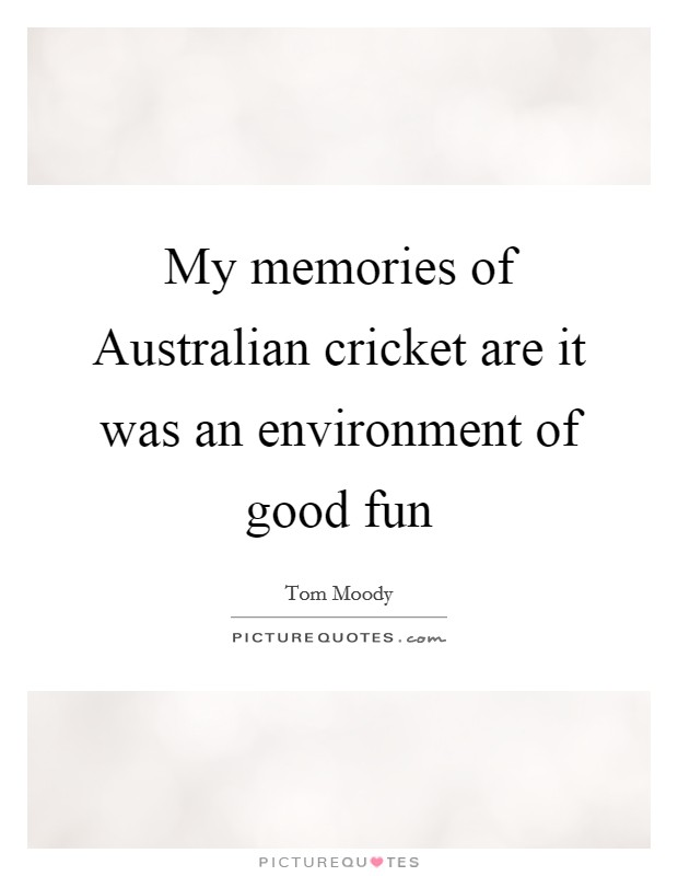 My memories of Australian cricket are it was an environment of good fun Picture Quote #1