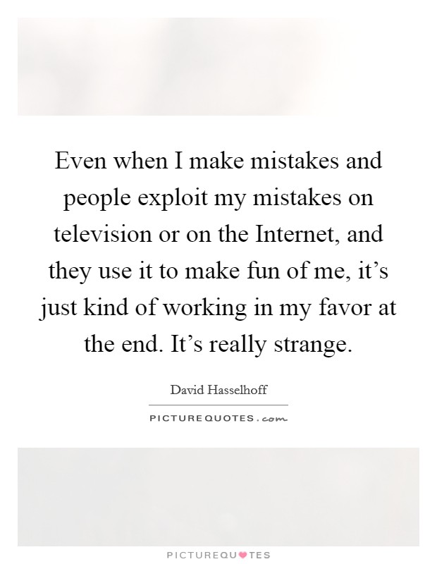 Even when I make mistakes and people exploit my mistakes on television or on the Internet, and they use it to make fun of me, it's just kind of working in my favor at the end. It's really strange Picture Quote #1