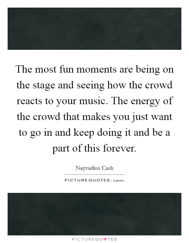 The most fun moments are being on the stage and seeing how the crowd reacts to your music. The energy of the crowd that makes you just want to go in and keep doing it and be a part of this forever Picture Quote #1