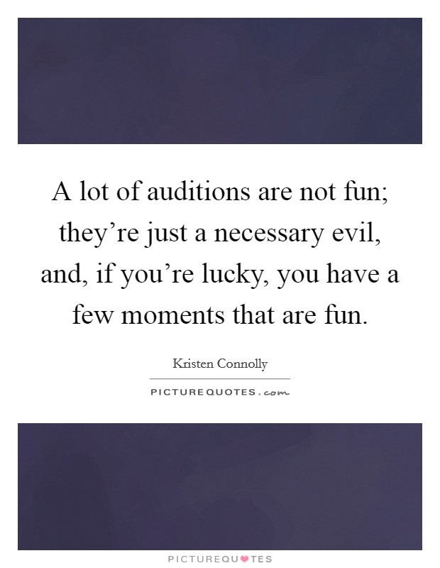 A lot of auditions are not fun; they're just a necessary evil, and, if you're lucky, you have a few moments that are fun Picture Quote #1