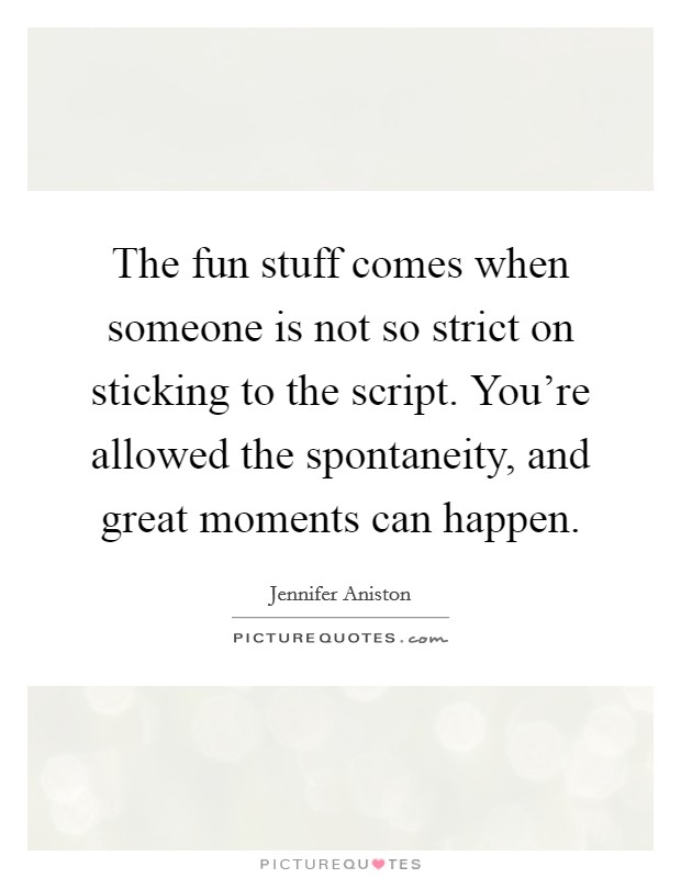 The fun stuff comes when someone is not so strict on sticking to the script. You're allowed the spontaneity, and great moments can happen Picture Quote #1