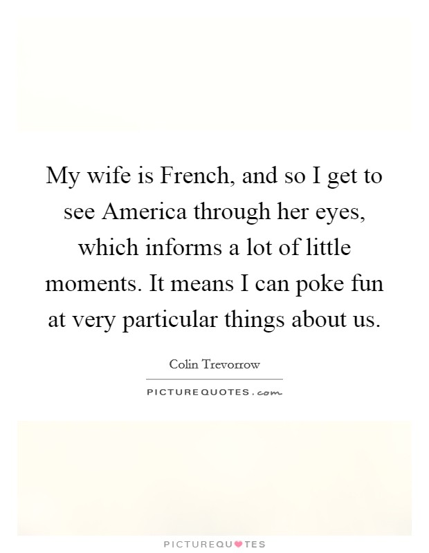 My wife is French, and so I get to see America through her eyes, which informs a lot of little moments. It means I can poke fun at very particular things about us. Picture Quote #1
