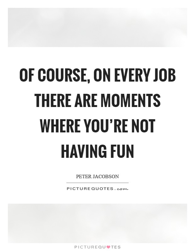 Of course, on every job there are moments where you're not having fun Picture Quote #1